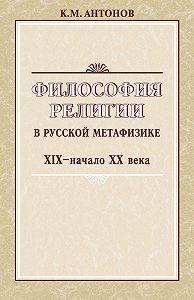 Константин Антонов -Философия религии в русской метафизике XIX – начала XX века
