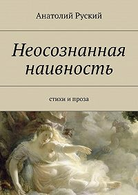 Анатолий Руский - Неосознанная наивность