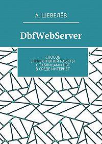А. Шевелёв -DbfWebServer. Способ эффективной работы стаблицамиDBFвсреде Интернет