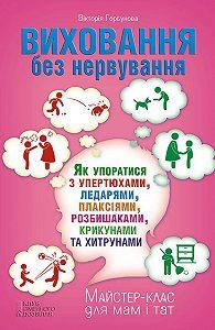 Вікторія Горбунова - Виховання без нервування, або Як упоратися з розбишаками, упертюхами, ледарями, плаксіями, крикунами та хитрунами