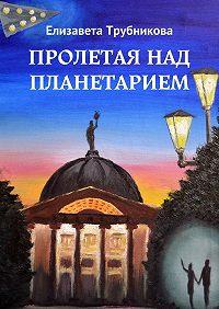 Елизавета Трубникова -Пролетая над планетарием