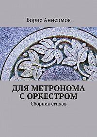 Борис Анисимов - Для метронома с оркестром. Сборник стихов