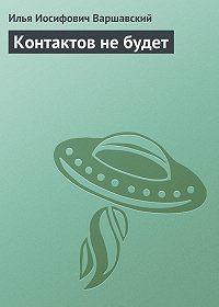 Илья Иосифович Варшавский - Контактов не будет