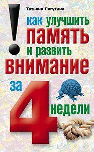 Татьяна Владимировна Лагутина -Как улучшить память и развить внимание за 4 недели