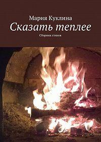 Мария Куклина -Сказать теплее. Сборник стихов