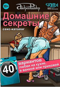 Андрей Райдер -Домашние секреты. 40 вариантов любви на кухне, в ванной или прихожей. Секс-каталог для неугомонных парочек