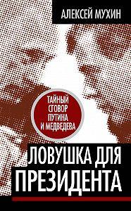 Алексей Мухин - Ловушка для Президента. Тайный сговор Путина и Медведева