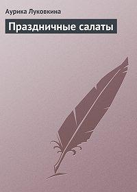 Аурика Луковкина -Праздничные салаты