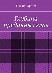 Оксана Эрлих - Глубина преданныхглаз