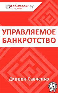 Даниил Савченко - Управляемое банкротство