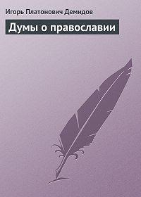 Игорь Демидов -Думы о православии
