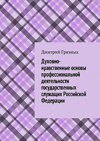 Дмитрий Грязных - Духовно-нравственные основы профессиональной деятельности государственных служащих Российской Федерации