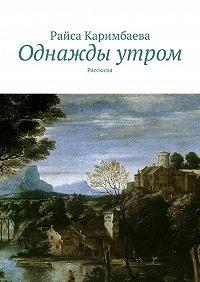 Райса Каримбаева -Однажды утром. Рассказы