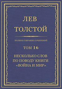 Лев Толстой - Полное собрание сочинений. Том 16. Несколько слов по поводу книги «Война и мир»