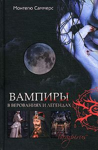 Монтегю Саммерс - Вампиры в верованиях и легендах