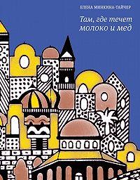 Елена Минкина-Тайчер - Там, где течет молоко и мед (сборник)