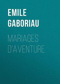 Emile Gaboriau -Mariages d'aventure