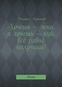 Михаил Буканов -Хочешь – жни, ахочешь – куй, всё равно получишь! Поэзия