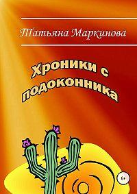 Татьяна Маркинова -Хроники с подоконника