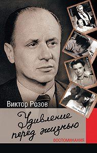 Виктор Розов -Удивление перед жизнью. Воспоминания