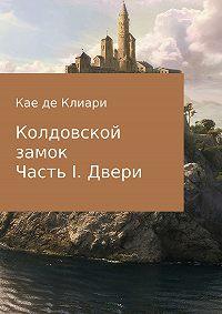 Кае де Клиари -Колдовской замок. Часть 1. Двери