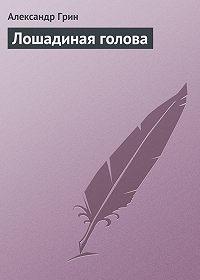 Александр Степанович Грин -Лошадиная голова