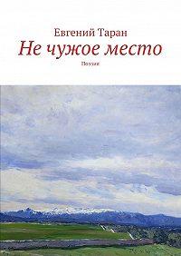 Евгений Таран -Не чужое место. Поэзия