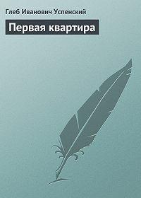 Глеб Успенский -Первая квартира