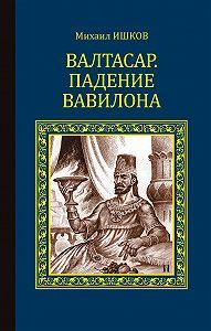 Михаил Ишков - Валтасар. Падение Вавилона