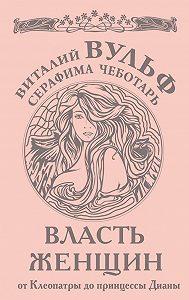 Виталий Вульф, Серафима Чеботарь - Власть женщин. От Клеопатры до принцессы Дианы