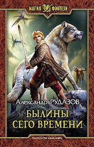 Александр Валентинович Рудазов -Былины сего времени