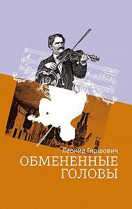 Леонид Гиршович -Обмененные головы