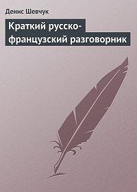 Денис Шевчук -Краткий русско-французский разговорник
