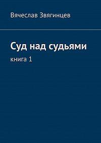 Вячеслав Звягинцев -Суд над судьями. Книга1