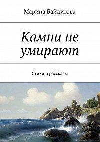 Марина Байдукова -Камни не умирают. Стихи и рассказы