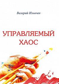 Валерий Ильичев -Управляемый хаос (сборник)