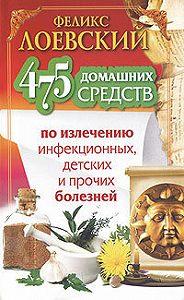 Феликс Лоевский -475 домашних средств по излечению инфекционных, детских и прочих болезней