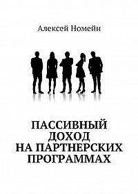 Алексей Номейн -Пассивный доход напартнерских программах