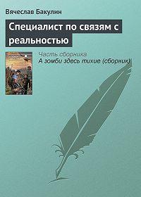 Вячеслав Бакулин - Специалист по связям с реальностью