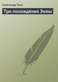 Александр Грин - Три похождения Эхмы