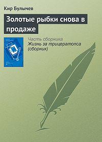 Кир Булычев -Золотые рыбки снова в продаже