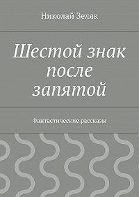Николай Зеляк - Шестой знак после запятой. Фантастические рассказы