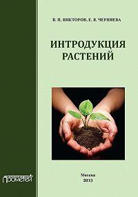 Е. Черняева, В. Викторов - Интродукция растений
