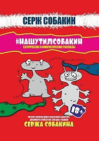 Серж Собакин -#НАШУТИЛСОБАКИН. Сатирические и юмористические рассказы
