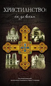 Сборник -Христианство: век за веком. Очерки по истории христианской Церкви