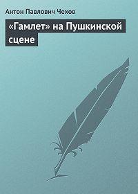 Антон Чехов -«Гамлет» на Пушкинской сцене