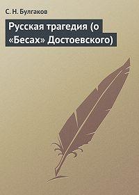 С.Н. Булгаков - Русская трагедия (о «Бесах» Достоевского)