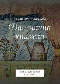 Татьяна Бауськова -Данечкина книжка