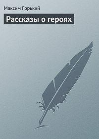 Максим Горький -Рассказы о героях