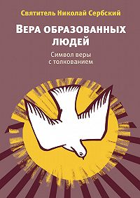 Святитель Николай Сербский (Велимирович) -Вера образованных людей. Символ веры с толкованием